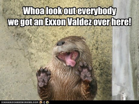 Whoa look out everybody we got an Exxon Valdez over here!