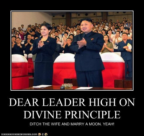 DEAR LEADER HIGH ON DIVINE PRINCIPLE DITCH THE WIFE AND MARRY A MOON. YEAH!