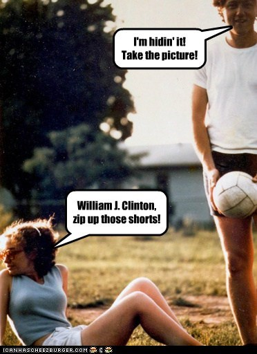 I'm hidin' it! Take the picture! William J. Clinton, zip up those shorts!