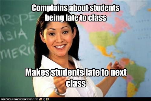 Complains about students being late to class Makes students late to next class