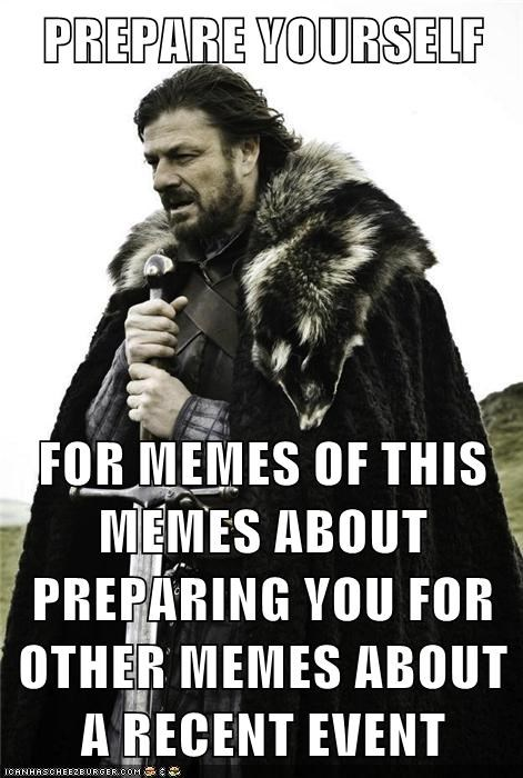 PREPARE YOURSELF FOR MEMES OF THIS MEMES ABOUT PREPARING YOU FOR OTHER MEMES ABOUT A RECENT EVENT