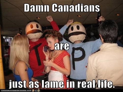 Damn Canadians are just as lame in real life.