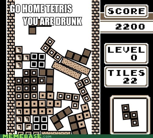 go home,ridic,drunk,tetris