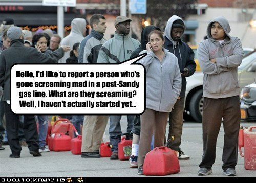 Hello, I'd like to report a person who's gone screaming mad in a post-Sandy gas line. What are they screaming? Well, I haven't actually started yet...
