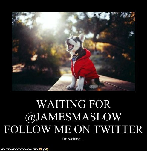 WAITING FOR @JAMESMASLOW FOLLOW ME ON TWITTER I'm waiting ...