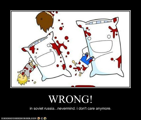 WRONG! in soviet russia...nevermind. i don't care anymore.