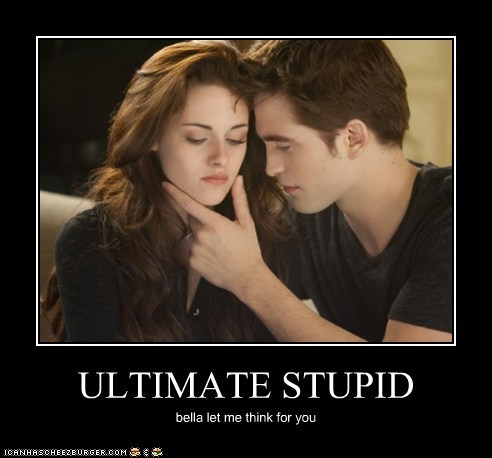 ULTIMATE STUPID bella let me think for you