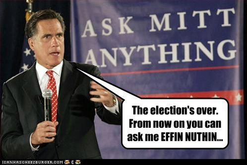 The election's over. From now on you can ask me EFFIN NUTHIN...