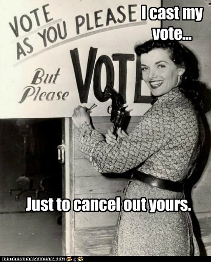 I cast my vote... Just to cancel out yours.