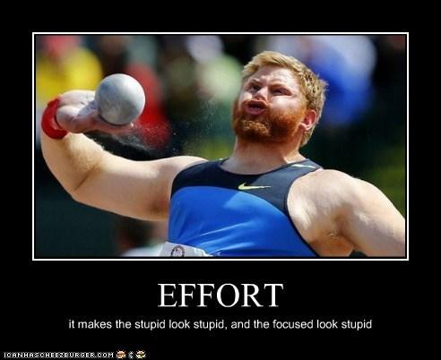 EFFORT it makes the stupid look stupid, and the focused look stupid