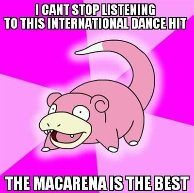 Macarena,gangnam style,slowpoke