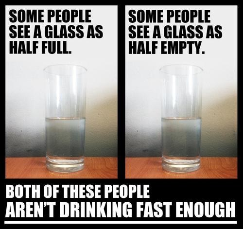 drink faster,half ful,half empty,finish your drink