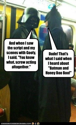 "And when I saw the script and my scenes with Goofy, I said, ""You know what, screw acting altogether."" Dude! That's what I said when I heard about ""Batman and Honey Boo Boo!"""