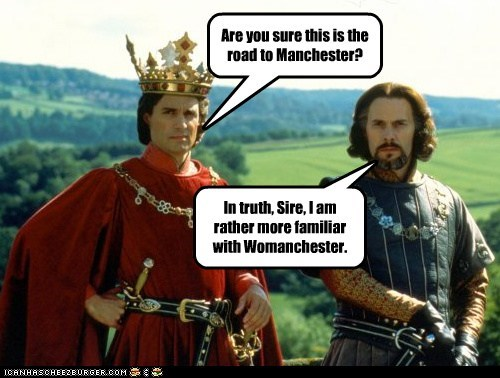 Are you sure this is the road to Manchester? In truth, Sire, I am rather more familiar with Womanchester.