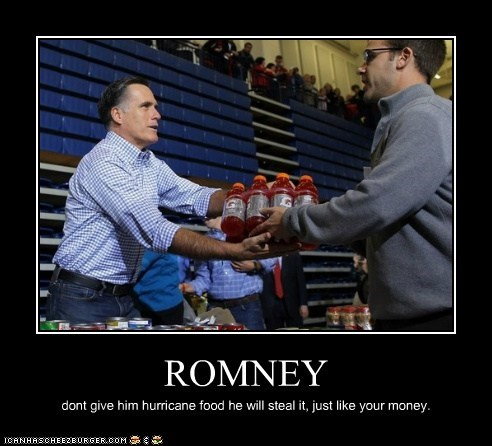 ROMNEY dont give him hurricane food he will steal it, just like your money.