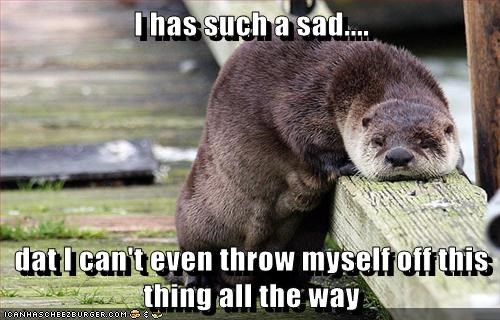 Sad FAIL suicide otter depression cant - 6748914432