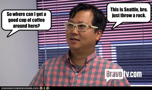 So where can I get a good cup of coffee around here? This is Seattle, bro, just throw a rock.