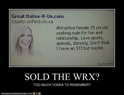 SOLD THE WRX? TOO MUCH VODKA TO REMEMBER?