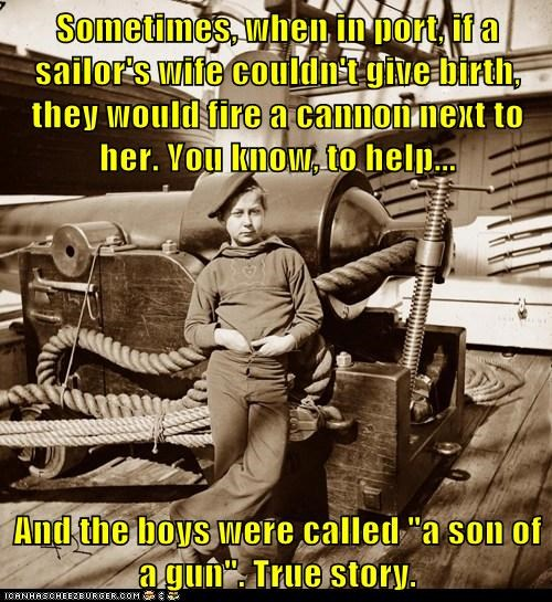 "Sometimes, when in port, if a sailor's wife couldn't give birth, they would fire a cannon next to her. You know, to help... And the boys were called ""a son of a gun"". True story."