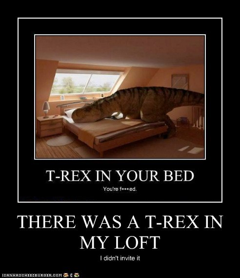 THERE WAS A T-REX IN MY LOFT I didn't invite it