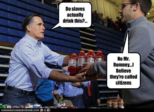 Do slaves actually drink this?... No Mr. Romney...I Believe they're called citizens