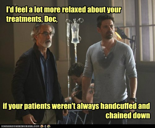 I'd feel a lot more relaxed about your treatments, Doc, if your patients weren't always handcuffed and chained down
