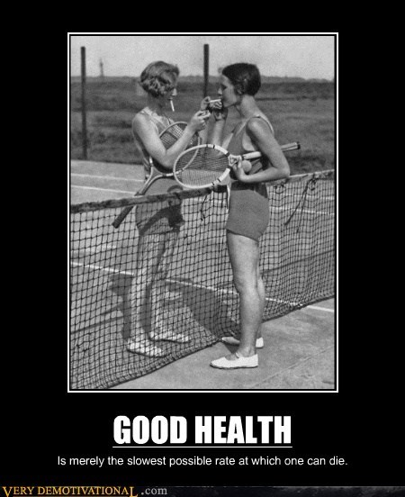 GOOD HEALTH Is merely the slowest possible rate at which one can die.