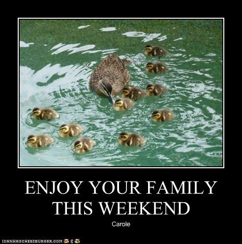 ENJOY YOUR FAMILY THIS WEEKEND Carole