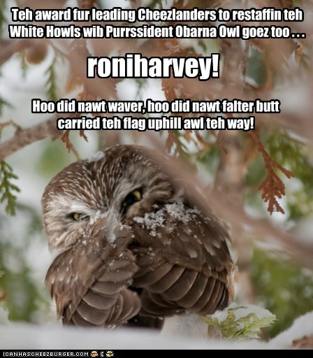 Teh award fur leading Cheezlanders to restaffin teh White Howls wib Purrssident Obarna Owl goez too . . . roniharvey! Hoo did nawt waver, hoo did nawt falter butt carried teh flag uphill awl teh way!