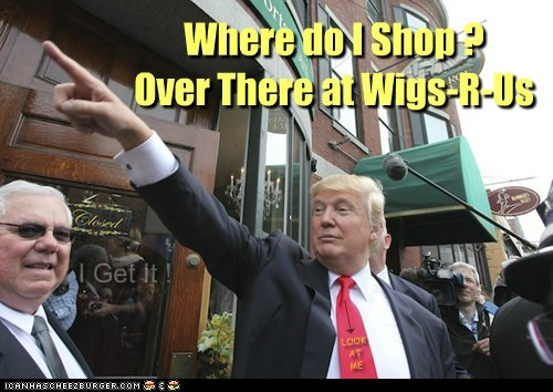 Where do I Shop ? Over There at Wigs-R-Us I Get It ! LOOK AT ME | | 6