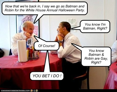 Now that we're back in, I say we go as Batman and Robin for the White House Annual Halloween Party. You know I'm Batman, Right? Of Course! You know Batman & Robin are Gay, Right? YOU BET I DO !