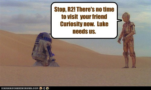 Stop, R2! There's no time to visit your friend Curiosity now. Luke needs us.