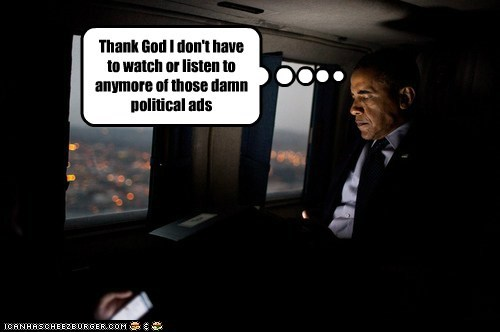 Thank God I don't have to watch or listen to anymore of those damn political ads