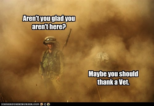 Aren't you glad you aren't here? Maybe you should thank a Vet.