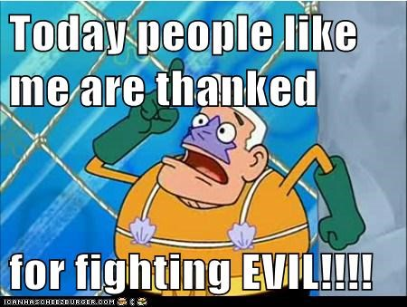 Today people like me are thanked  for fighting EVIL!!!!