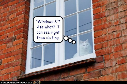 """Windows 8""? Ate what? I can see right frew de ting."