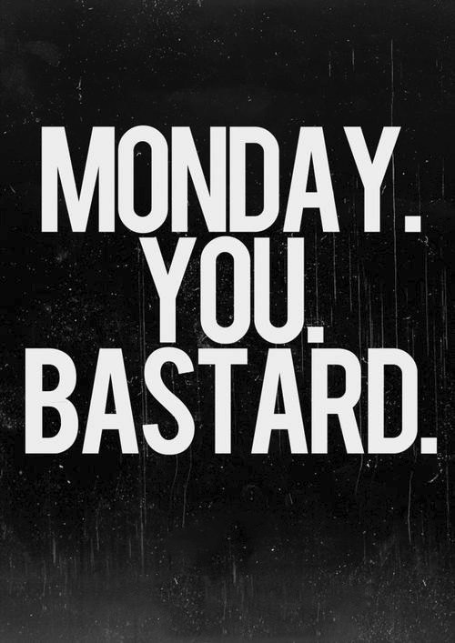 monday you bastard,Case Of The Mondays,mondays,monday