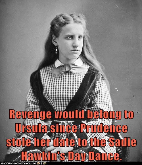 Revenge would belong to Ursula since Prudence stole her date to the Sadie Hawkin's Day Dance.