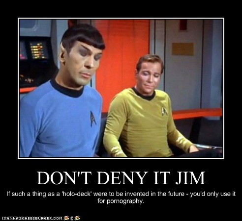DON'T DENY IT JIM If such a thing as a 'holo-deck' were to be invented in the future - you'd only use it for pornography.