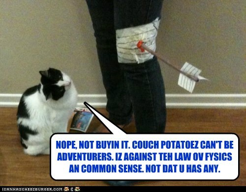 NOPE, NOT BUYIN IT. COUCH POTATOEZ CAN'T BE ADVENTURERS. IZ AGAINST TEH LAW OV FYSICS AN COMMON SENSE. NOT DAT U HAS ANY.