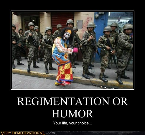 REGIMENTATION OR HUMOR Your life, your choice...