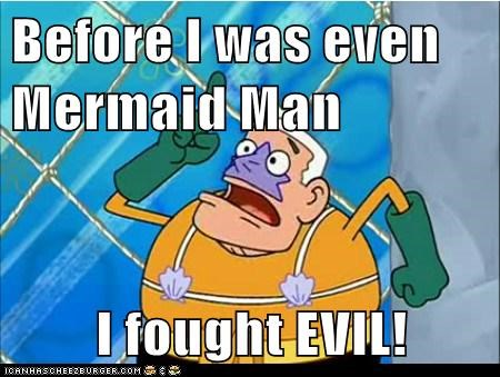 Before I was even Mermaid Man  I fought EVIL!