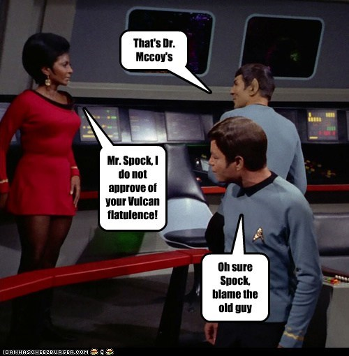 Mr. Spock, I do not approve of your Vulcan flatulence! That's Dr. Mccoy's Oh sure Spock, blame the old guy