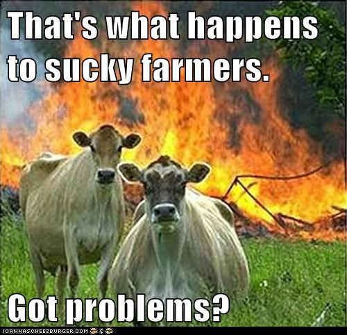 That's what happens to sucky farmers.  Got problems?