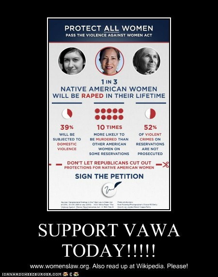 SUPPORT VAWA TODAY!!!!! www.womenslaw.org. Also read up at Wikipedia. Please!