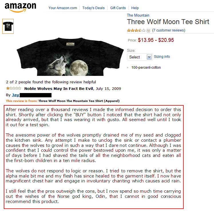"amazon review The Mountain Three Wolf Moon Tee Shirt (7 customer reviews) $13.95- $20.95 Price: Size: Sizing info Select 100-percent-cotton 2 of 2 people found the following review helpful Noble Wolves May In Fact Be Evil, July 15, 2009 By Jay This review is from: Three Wolf Moon The Mountain Tee Shirt (Apparel) After reading shirt. Shortly after clicking the ""BUY"" button I noticed that the shirt had not only already arrived, but that I was wearing i"