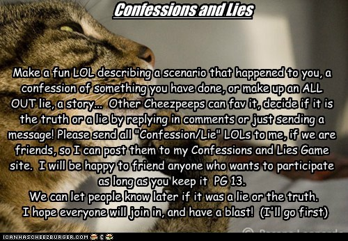 "Confessions and Lies Make a fun LOL describing a scenario that happened to you, a confession of something you have done, or make up an ALL OUT lie, a story... Other Cheezpeeps can fav it, decide if it is the truth or a lie by replying in comments or just sending a message! Please send all ""Confession/Lie"" LOLs to me, if we are friends, so I can post them to my Confessions and Lies Game site. I will be happy to friend anyone who wants to participate as long as you keep it PG 13. We can let"