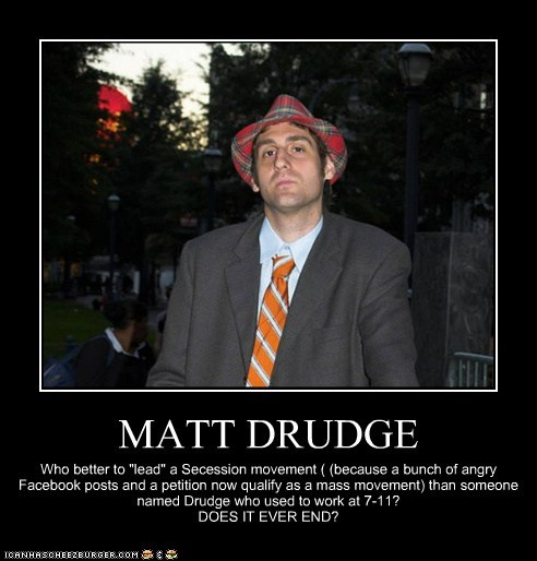 "MATT DRUDGE Who better to ""lead"" a Secession movement ( (because a bunch of angry Facebook posts and a petition now qualify as a mass movement) than someone named Drudge who used to work at 7-11? DOES IT EVER END?"