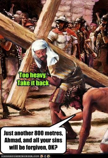 Too heavy. Take it back Just another 800 metres, Ahmad, and all your sins will be forgiven, OK?
