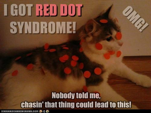 I GOT RED DOT SYNDROME! OMG! Nobody told me, chasin' that thing could lead to this! RED DOT